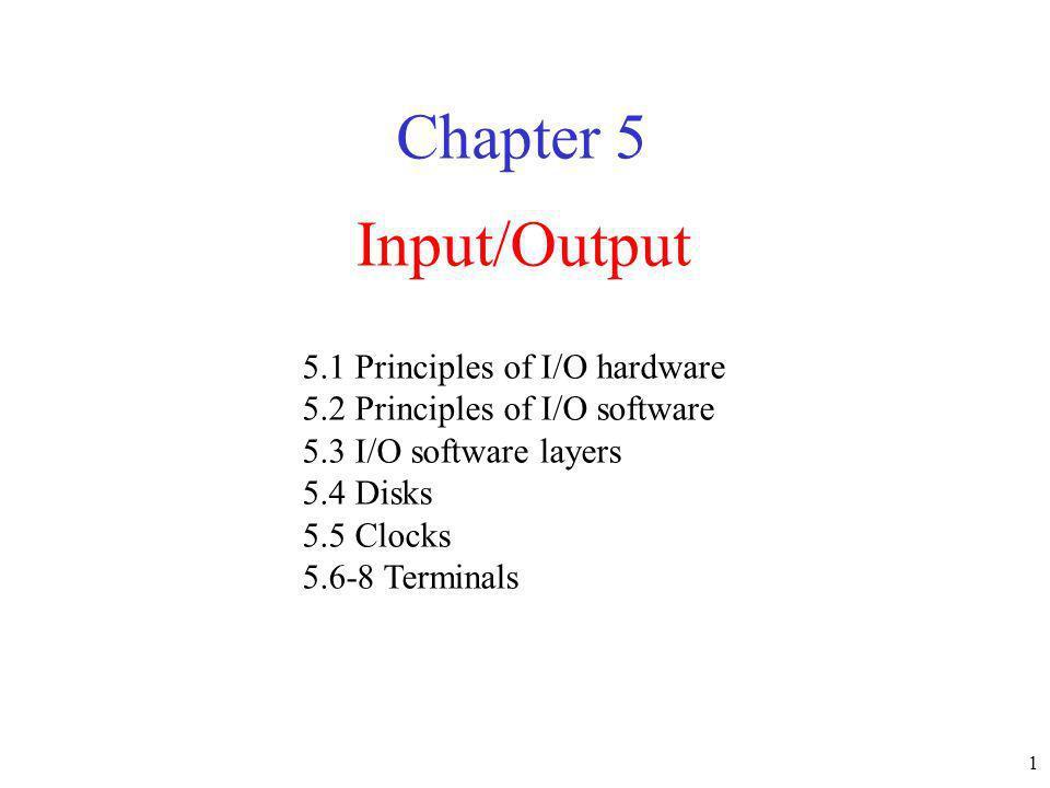 1 Input/Output Chapter 5 5.1 Principles of I/O hardware 5.2 Principles of I/O software 5.3 I/O software layers 5.4 Disks 5.5 Clocks 5.6-8 Terminals