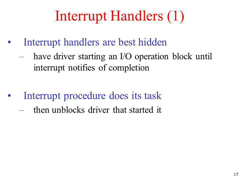 15 Interrupt Handlers (1) Interrupt handlers are best hidden –have driver starting an I/O operation block until interrupt notifies of completion Inter