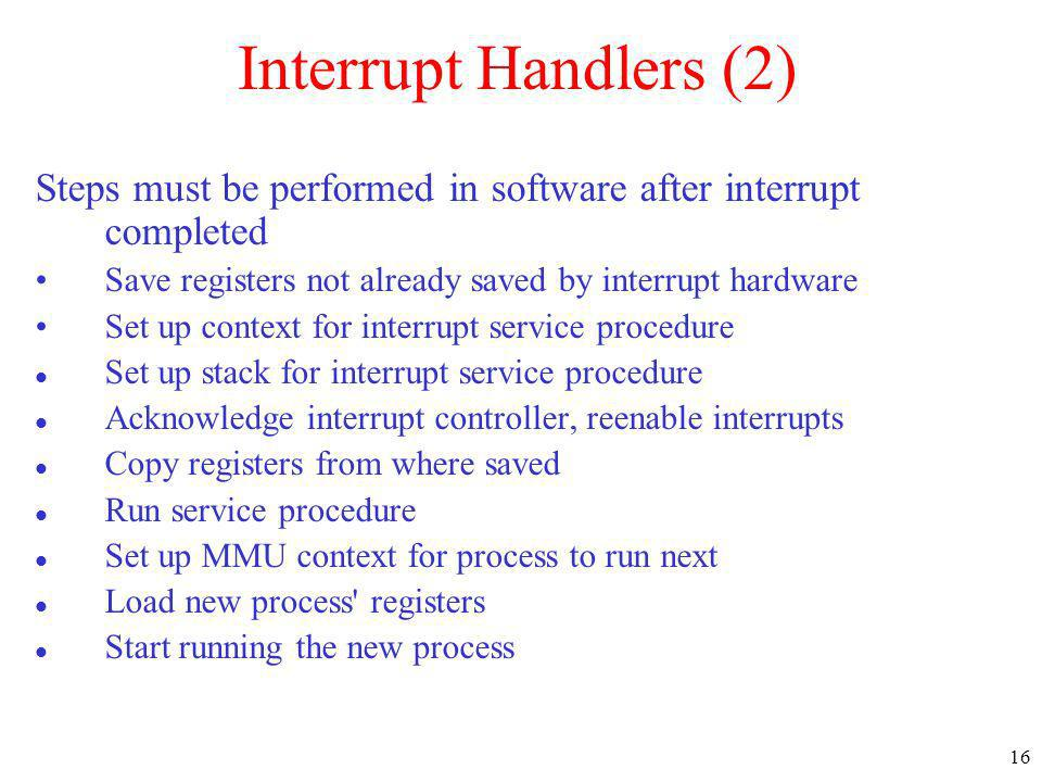 16 Interrupt Handlers (2) Steps must be performed in software after interrupt completed Save registers not already saved by interrupt hardware Set up