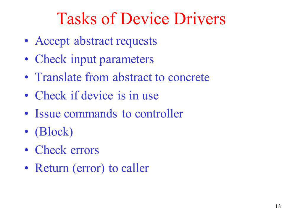 18 Tasks of Device Drivers Accept abstract requests Check input parameters Translate from abstract to concrete Check if device is in use Issue command