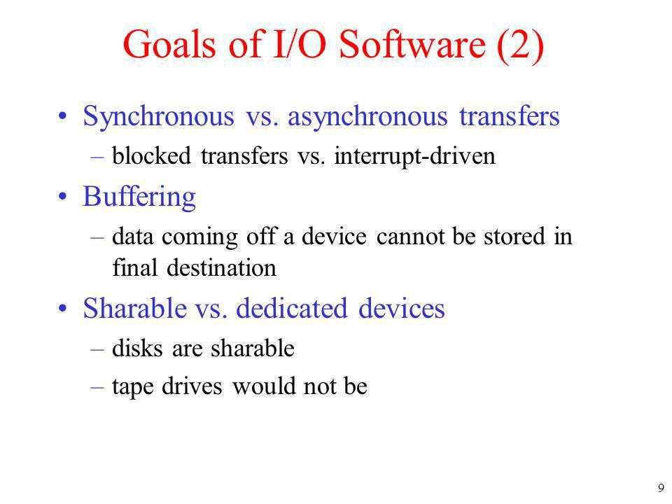 9 Goals of I/O Software (2) Synchronous vs. asynchronous transfers –blocked transfers vs. interrupt-driven Buffering –data coming off a device cannot