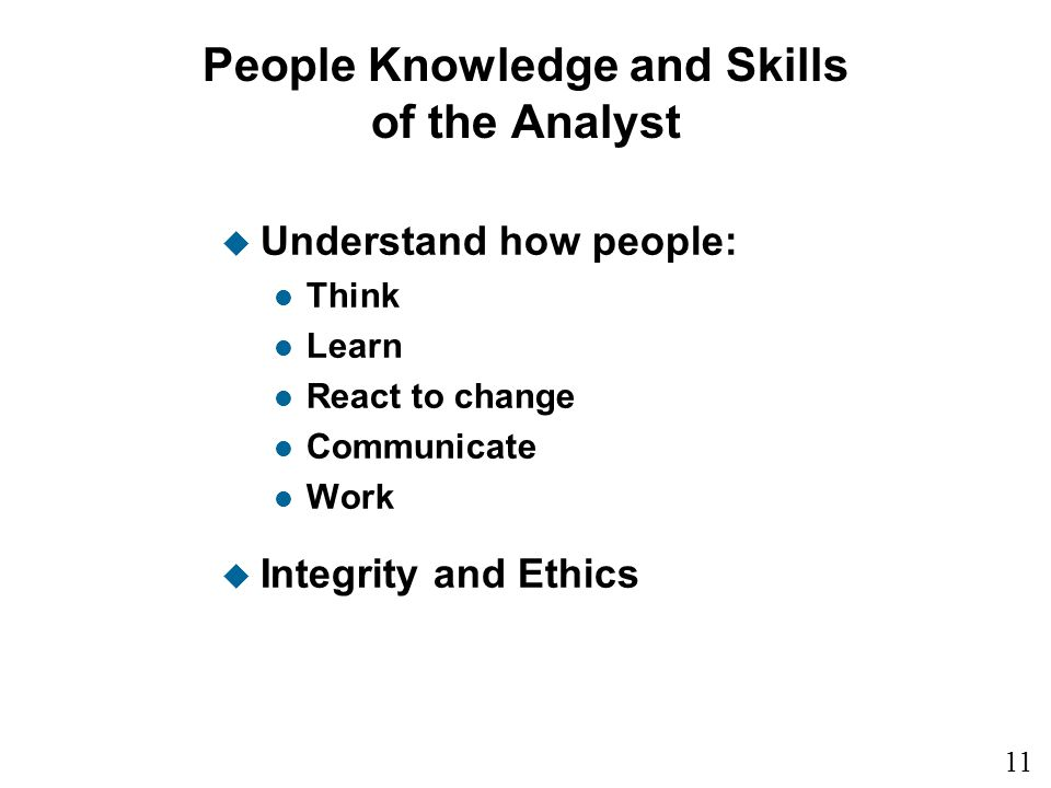 11 1 People Knowledge and Skills of the Analyst u Understand how people: l Think l Learn l React to change l Communicate l Work u Integrity and Ethics