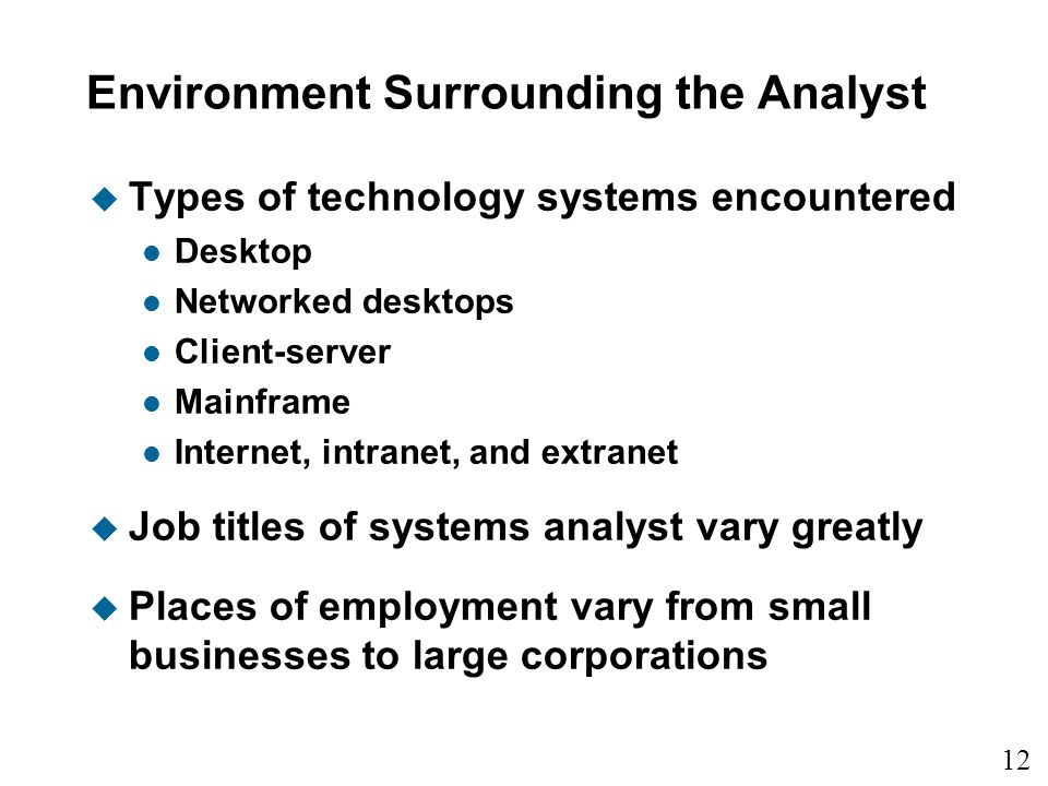 12 1 Environment Surrounding the Analyst u Types of technology systems encountered l Desktop l Networked desktops l Client-server l Mainframe l Internet, intranet, and extranet u Job titles of systems analyst vary greatly u Places of employment vary from small businesses to large corporations