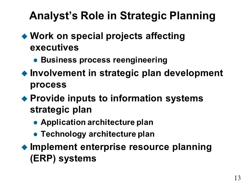 13 1 Analysts Role in Strategic Planning u Work on special projects affecting executives l Business process reengineering u Involvement in strategic plan development process u Provide inputs to information systems strategic plan l Application architecture plan l Technology architecture plan u Implement enterprise resource planning (ERP) systems