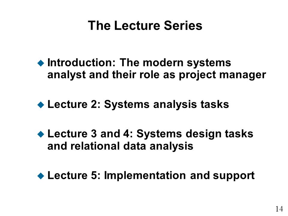 14 1 The Lecture Series u Introduction: The modern systems analyst and their role as project manager u Lecture 2: Systems analysis tasks u Lecture 3 and 4: Systems design tasks and relational data analysis u Lecture 5: Implementation and support