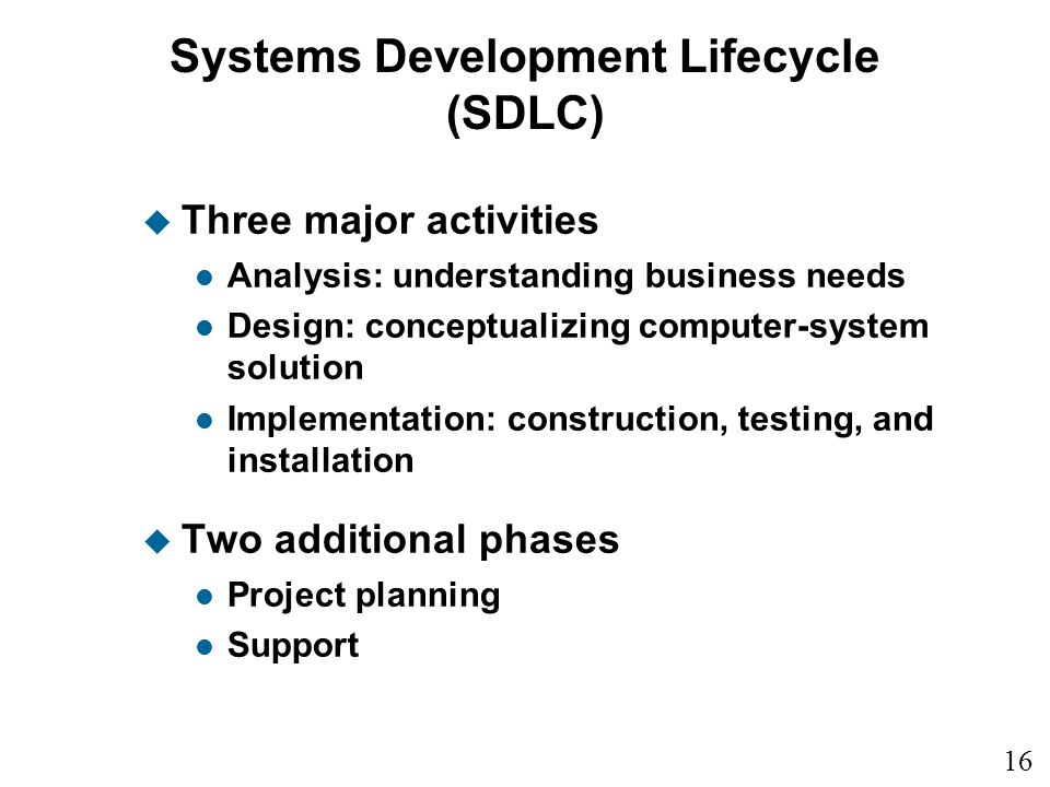 16 1 Systems Development Lifecycle (SDLC) u Three major activities l Analysis: understanding business needs l Design: conceptualizing computer-system solution l Implementation: construction, testing, and installation u Two additional phases l Project planning l Support