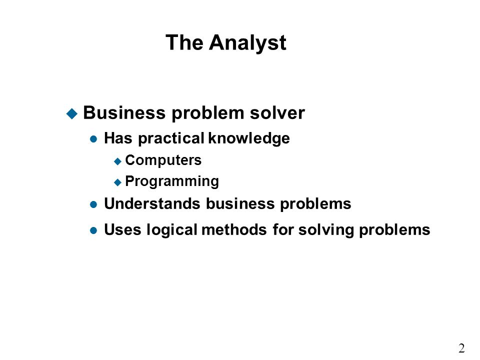 2 1 The Analyst u Business problem solver l Has practical knowledge u Computers u Programming l Understands business problems l Uses logical methods for solving problems