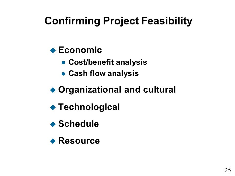 25 1 Confirming Project Feasibility u Economic l Cost/benefit analysis l Cash flow analysis u Organizational and cultural u Technological u Schedule u Resource