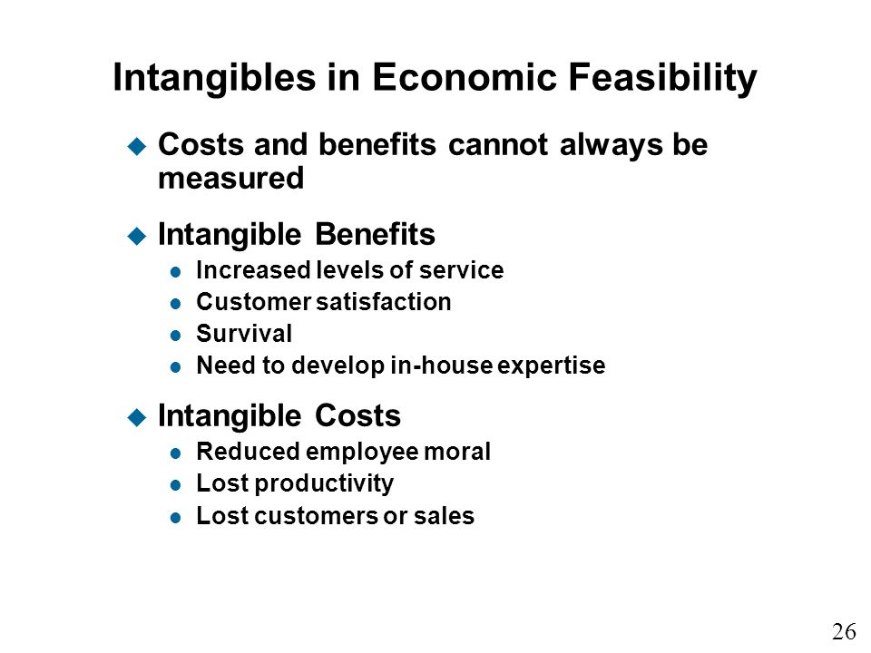 26 1 Intangibles in Economic Feasibility u Costs and benefits cannot always be measured u Intangible Benefits l Increased levels of service l Customer satisfaction l Survival l Need to develop in-house expertise u Intangible Costs l Reduced employee moral l Lost productivity l Lost customers or sales