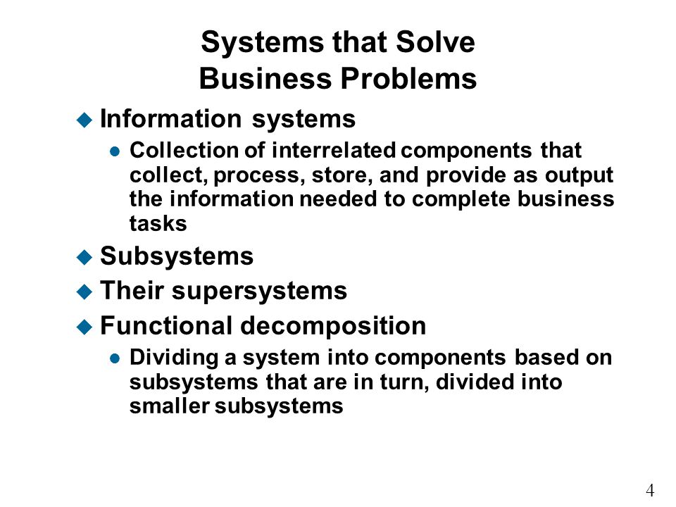 4 1 Systems that Solve Business Problems u Information systems l Collection of interrelated components that collect, process, store, and provide as output the information needed to complete business tasks u Subsystems u Their supersystems u Functional decomposition l Dividing a system into components based on subsystems that are in turn, divided into smaller subsystems