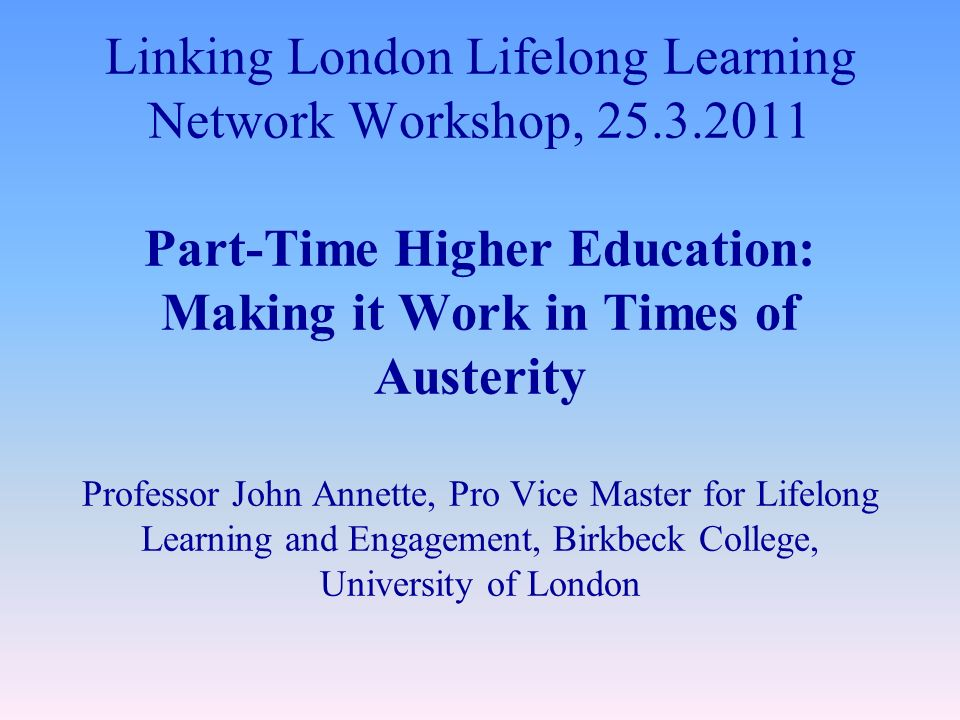 Linking London Lifelong Learning Network Workshop, Part-Time Higher Education: Making it Work in Times of Austerity Professor John Annette, Pro Vice Master for Lifelong Learning and Engagement, Birkbeck College, University of London