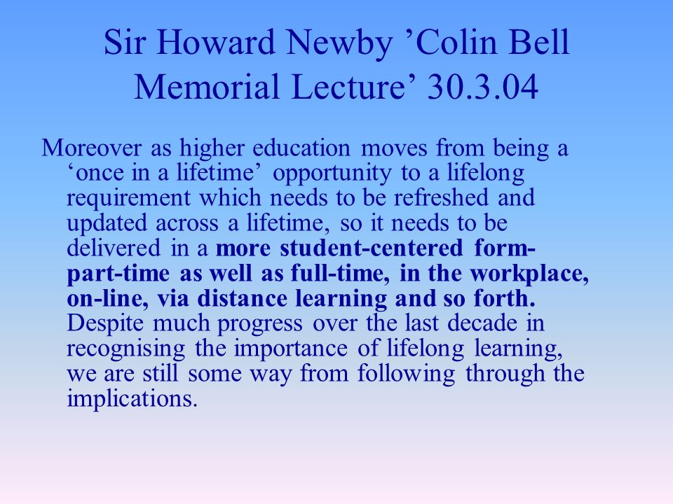 Sir Howard Newby Colin Bell Memorial Lecture 30.3.04 Moreover as higher education moves from being a once in a lifetime opportunity to a lifelong requirement which needs to be refreshed and updated across a lifetime, so it needs to be delivered in a more student-centered form- part-time as well as full-time, in the workplace, on-line, via distance learning and so forth.