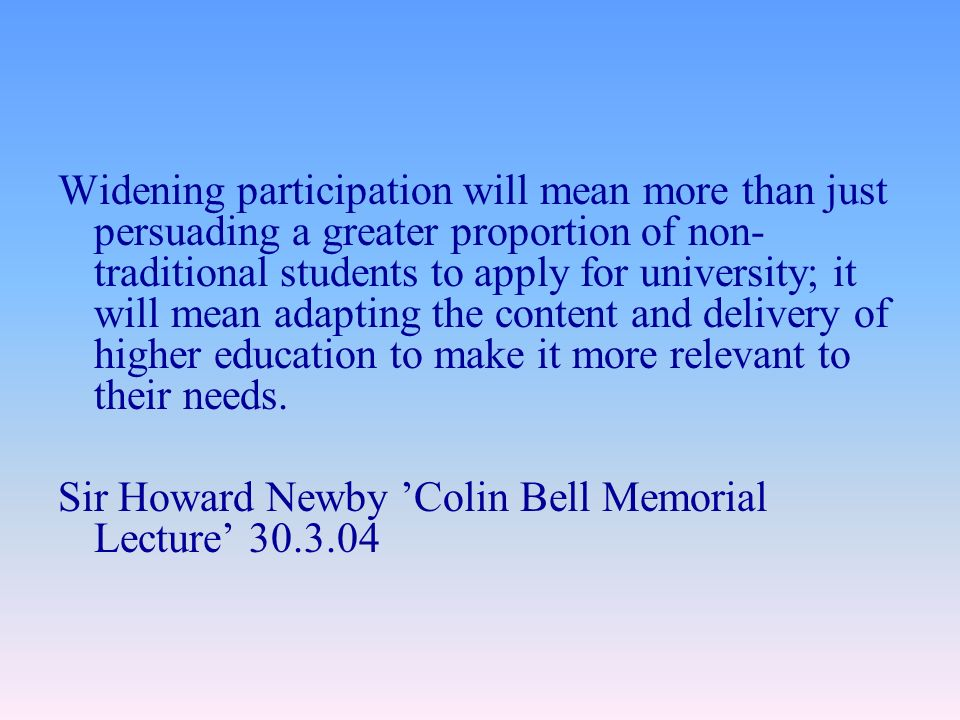 Widening participation will mean more than just persuading a greater proportion of non- traditional students to apply for university; it will mean adapting the content and delivery of higher education to make it more relevant to their needs.