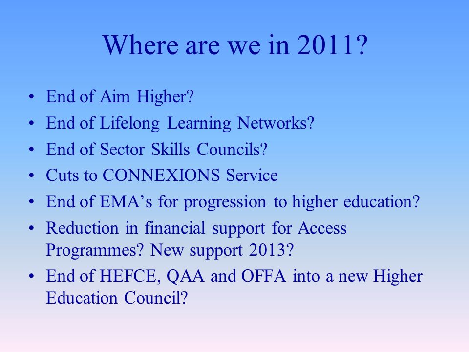 Where are we in 2011.End of Aim Higher. End of Lifelong Learning Networks.