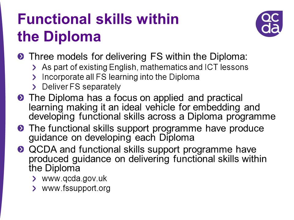 Functional skills within the Diploma Three models for delivering FS within the Diploma: As part of existing English, mathematics and ICT lessons Incorporate all FS learning into the Diploma Deliver FS separately The Diploma has a focus on applied and practical learning making it an ideal vehicle for embedding and developing functional skills across a Diploma programme The functional skills support programme have produce guidance on developing each Diploma QCDA and functional skills support programme have produced guidance on delivering functional skills within the Diploma