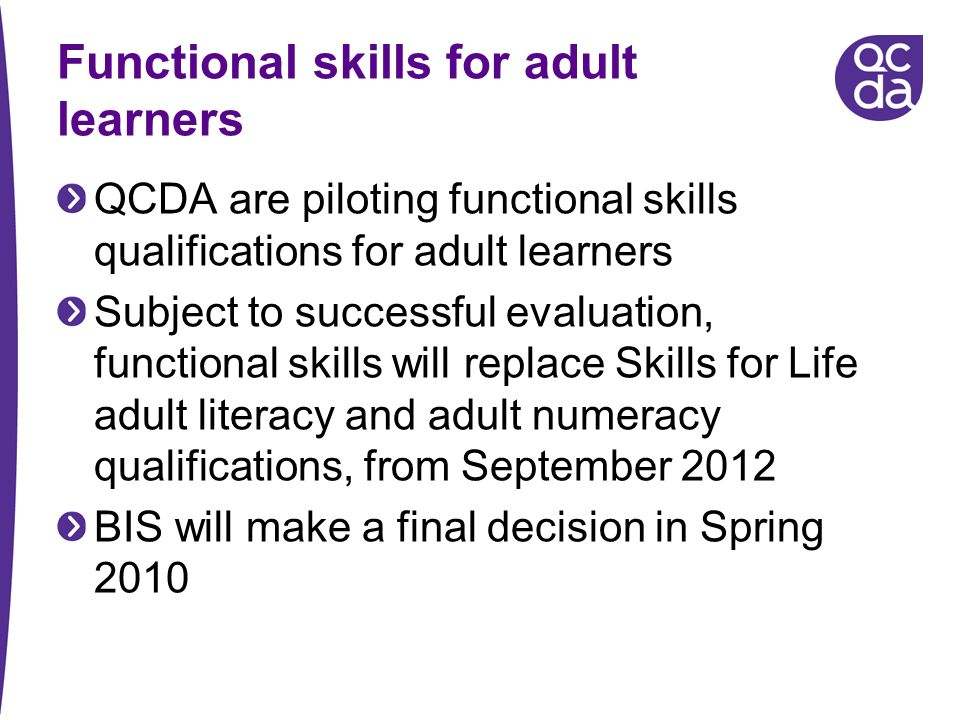 Functional skills for adult learners QCDA are piloting functional skills qualifications for adult learners Subject to successful evaluation, functional skills will replace Skills for Life adult literacy and adult numeracy qualifications, from September 2012 BIS will make a final decision in Spring 2010
