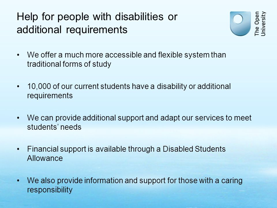 Help for people with disabilities or additional requirements We offer a much more accessible and flexible system than traditional forms of study 10,000 of our current students have a disability or additional requirements We can provide additional support and adapt our services to meet students needs Financial support is available through a Disabled Students Allowance We also provide information and support for those with a caring responsibility