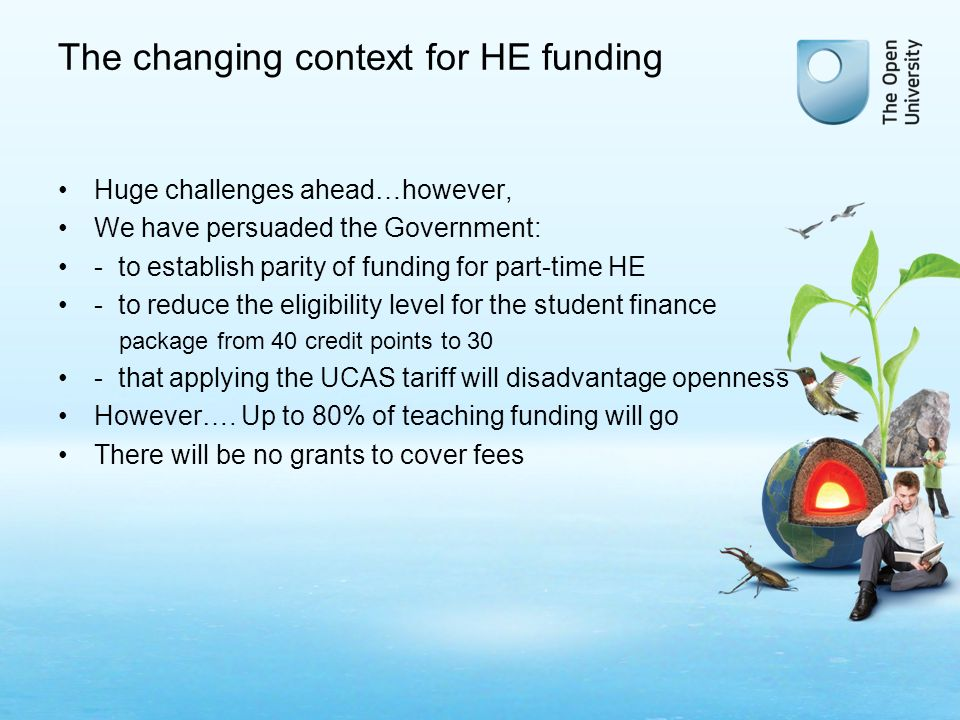 The changing context for HE funding Huge challenges ahead…however, We have persuaded the Government: - to establish parity of funding for part-time HE - to reduce the eligibility level for the student finance package from 40 credit points to 30 - that applying the UCAS tariff will disadvantage openness However….