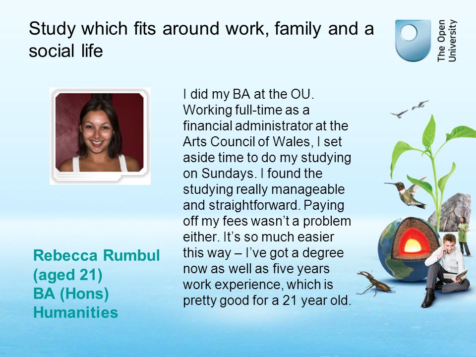 Study which fits around work, family and a social life I did my BA at the OU.