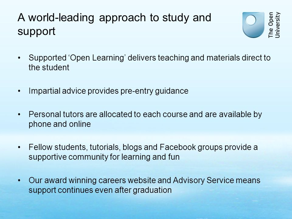 A world-leading approach to study and support Supported Open Learning delivers teaching and materials direct to the student Impartial advice provides pre-entry guidance Personal tutors are allocated to each course and are available by phone and online Fellow students, tutorials, blogs and Facebook groups provide a supportive community for learning and fun Our award winning careers website and Advisory Service means support continues even after graduation