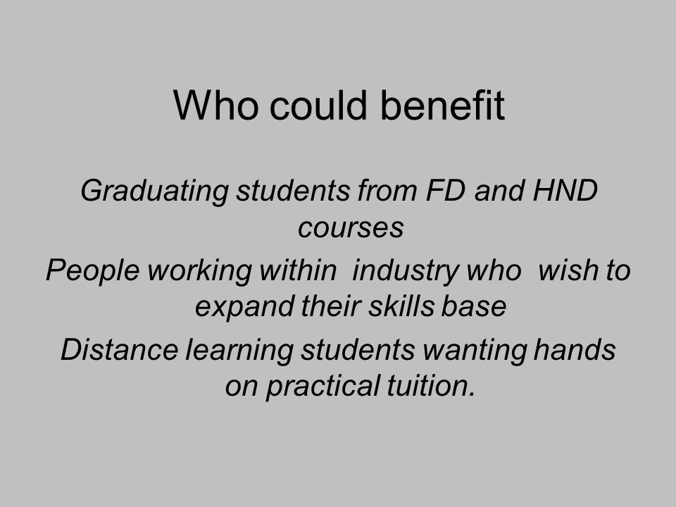 Who could benefit Graduating students from FD and HND courses People working within industry who wish to expand their skills base Distance learning students wanting hands on practical tuition.