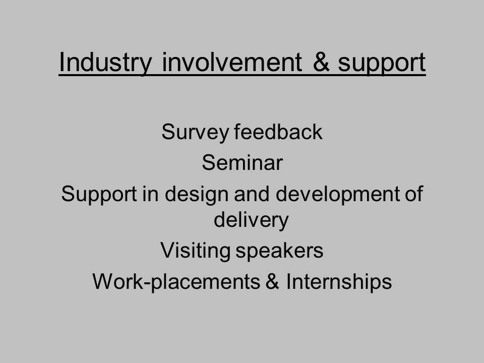 Industry involvement & support Survey feedback Seminar Support in design and development of delivery Visiting speakers Work-placements & Internships