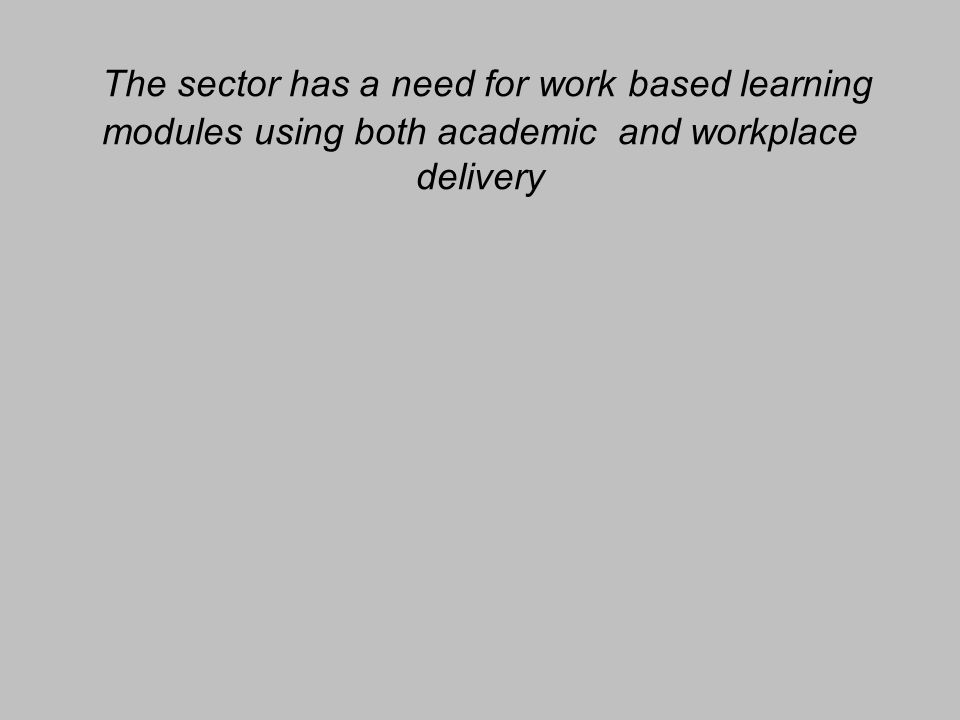 The sector has a need for work based learning modules using both academic and workplace delivery