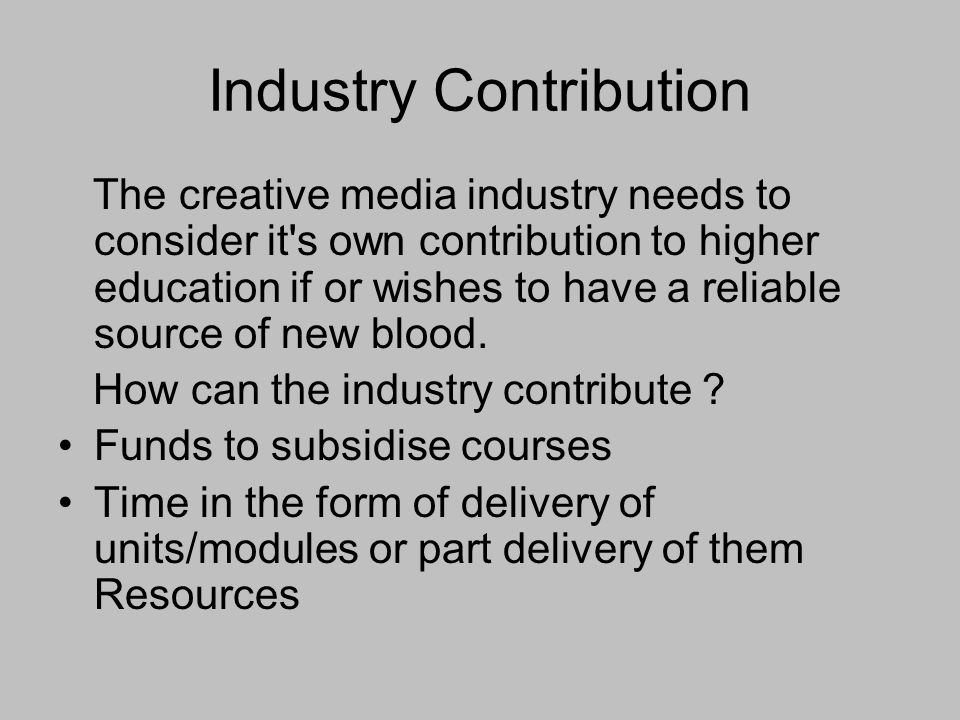Industry Contribution The creative media industry needs to consider it s own contribution to higher education if or wishes to have a reliable source of new blood.