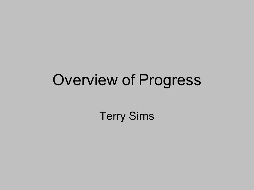 Overview of Progress Terry Sims