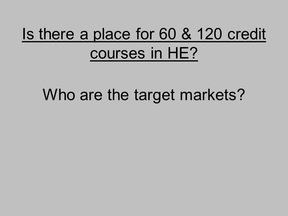 Is there a place for 60 & 120 credit courses in HE Who are the target markets