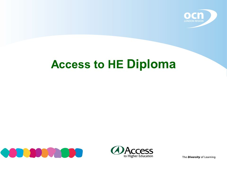 Access to HE Diploma – A bit of History Government White Paper 2003 made recommendations for QAA to review and develop the Access to HE recognition scheme.