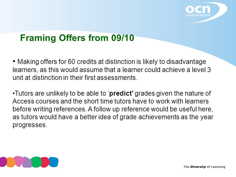 Framing Offers from 09/10 Making offers for 60 credits at distinction is likely to disadvantage learners, as this would assume that a learner could ac