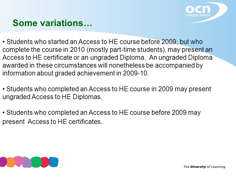 Some variations… Students who started an Access to HE course before 2009, but who complete the course in 2010 (mostly part-time students), may present