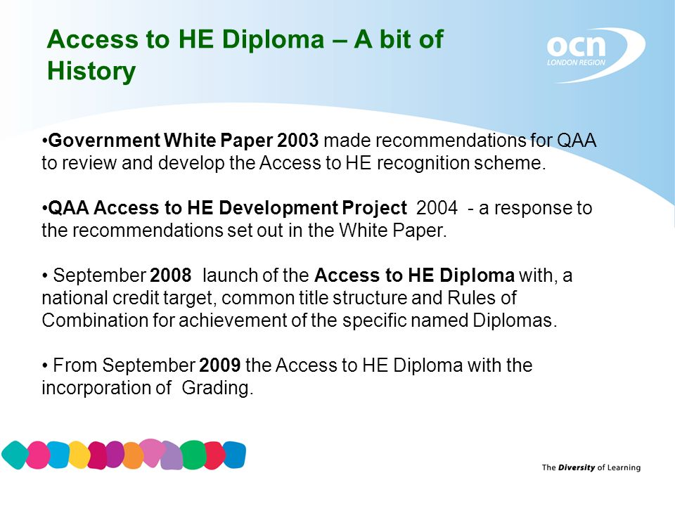 Access to HE Diploma – A bit of History Government White Paper 2003 made recommendations for QAA to review and develop the Access to HE recognition sc
