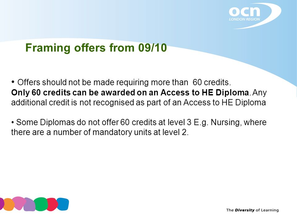 Framing offers from 09/10 Offers should not be made requiring more than 60 credits. Only 60 credits can be awarded on an Access to HE Diploma. Any add