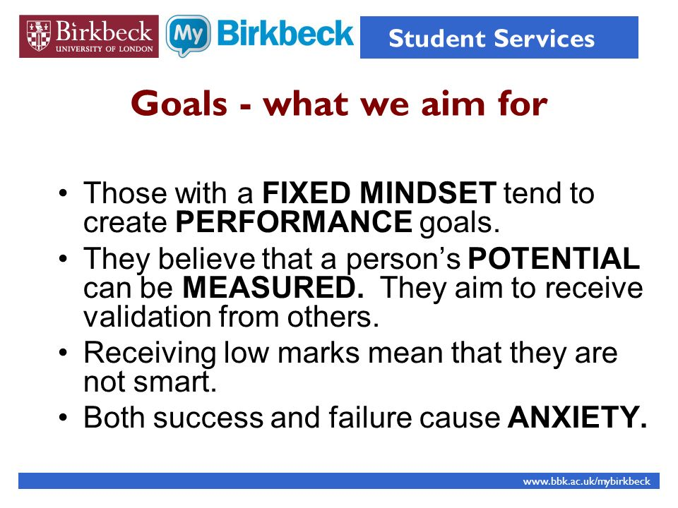 Goals - what we aim for Those with a FIXED MINDSET tend to create PERFORMANCE goals. They believe that a persons POTENTIAL can be MEASURED. They aim t