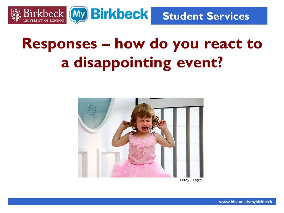 Responses – how do you react to a disappointing event? www.bbk.ac.uk/mybirkbeck Student Services