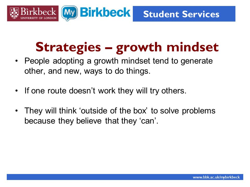 Strategies – growth mindset People adopting a growth mindset tend to generate other, and new, ways to do things. If one route doesnt work they will tr