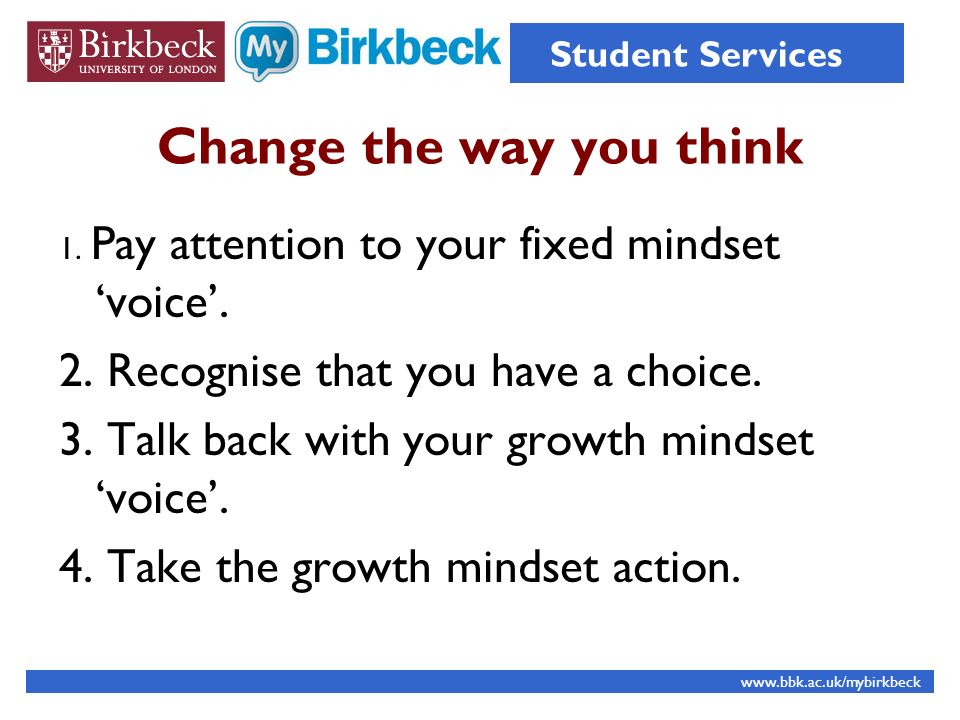 Change the way you think 1. Pay attention to your fixed mindset voice. 2. Recognise that you have a choice. 3. Talk back with your growth mindset voic