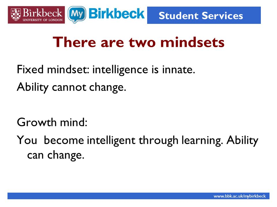 There are two mindsets Fixed mindset: intelligence is innate. Ability cannot change. Growth mind: You become intelligent through learning. Ability can