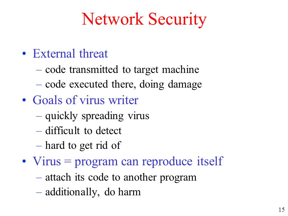 15 Network Security External threat –code transmitted to target machine –code executed there, doing damage Goals of virus writer –quickly spreading vi