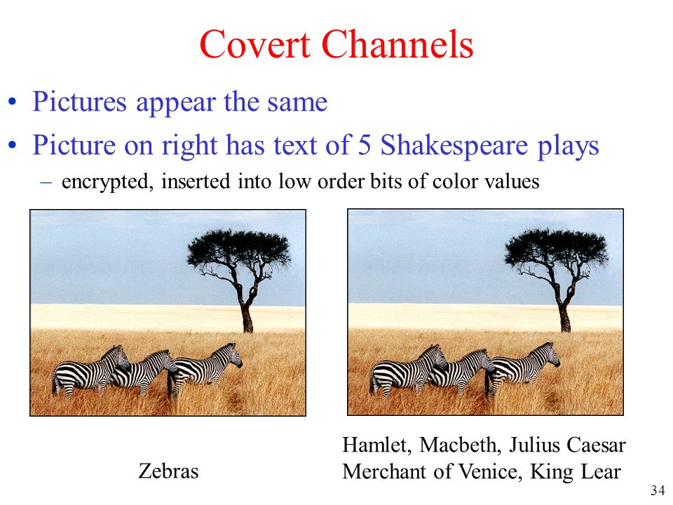 34 Covert Channels Pictures appear the same Picture on right has text of 5 Shakespeare plays –encrypted, inserted into low order bits of color values