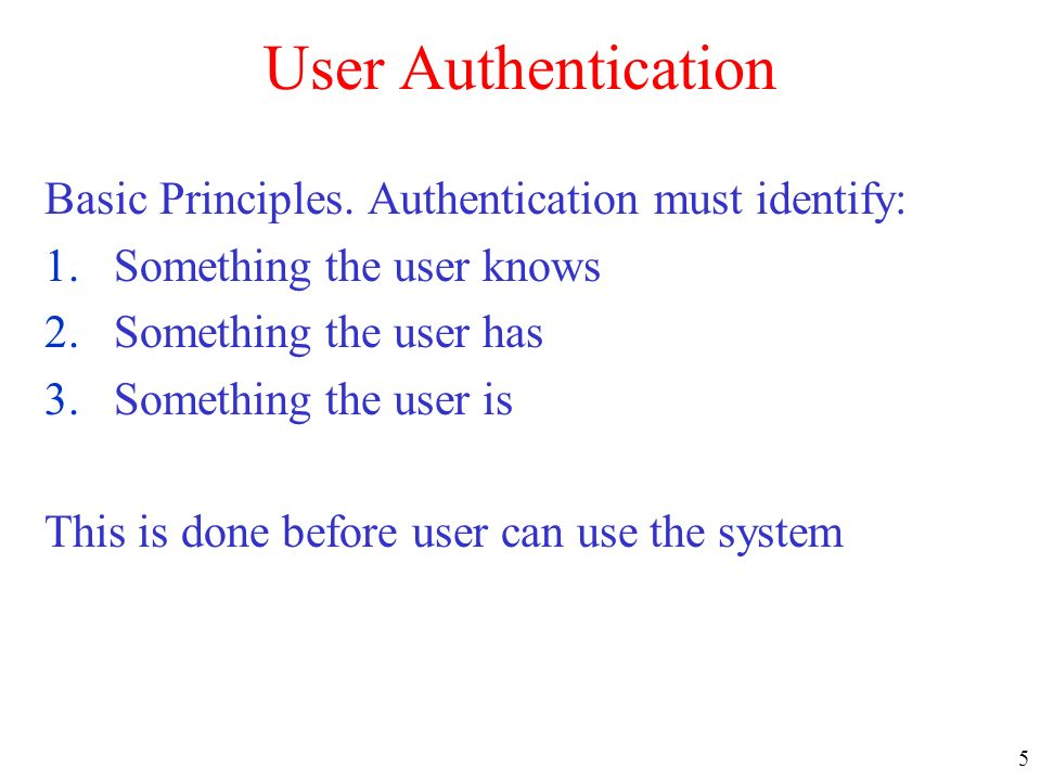 5 User Authentication Basic Principles. Authentication must identify: 1.Something the user knows 2.Something the user has 3.Something the user is This