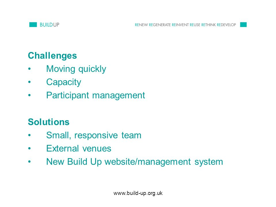 www.build-up.org.uk Challenges Moving quickly Capacity Participant management Solutions Small, responsive team External venues New Build Up website/management system