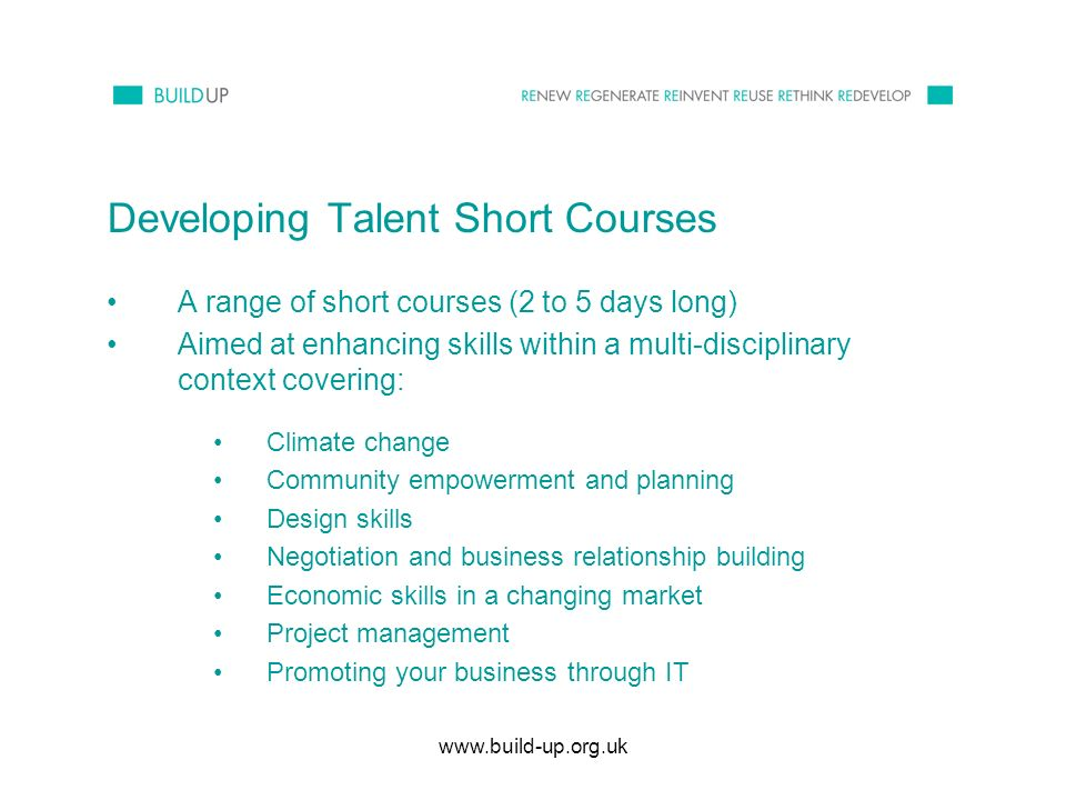 www.build-up.org.uk Developing Talent Short Courses A range of short courses (2 to 5 days long) Aimed at enhancing skills within a multi-disciplinary context covering: Climate change Community empowerment and planning Design skills Negotiation and business relationship building Economic skills in a changing market Project management Promoting your business through IT