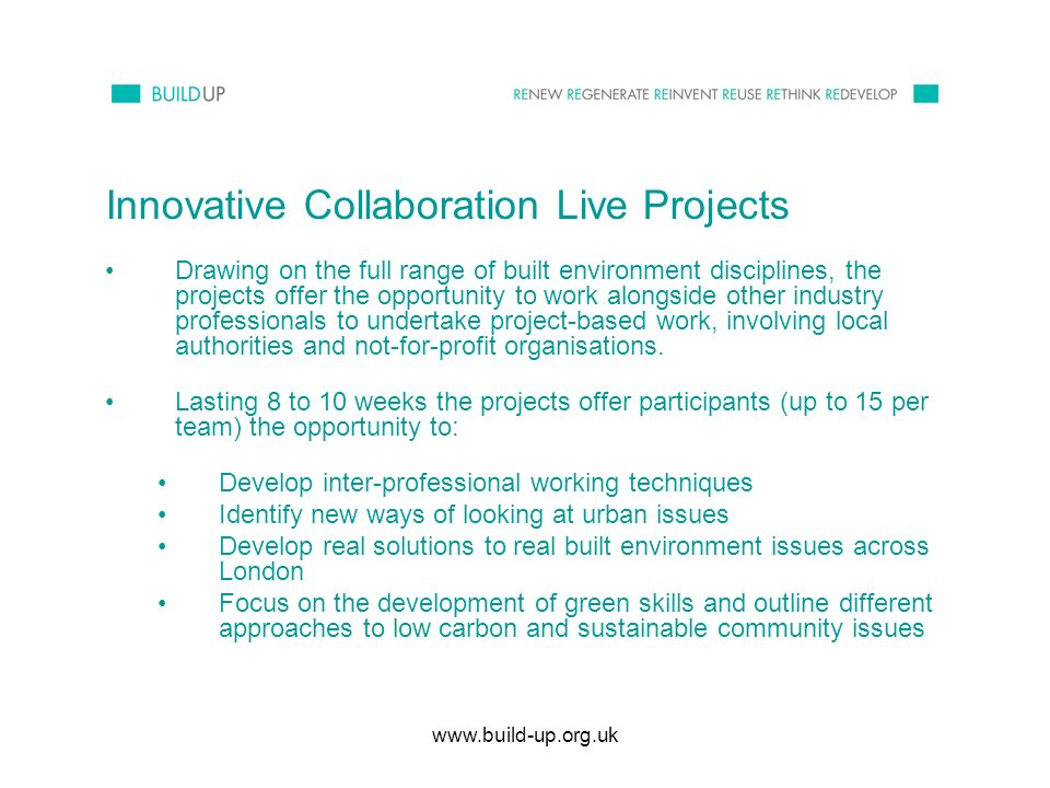 www.build-up.org.uk Innovative Collaboration Live Projects Drawing on the full range of built environment disciplines, the projects offer the opportunity to work alongside other industry professionals to undertake project-based work, involving local authorities and not-for-profit organisations.