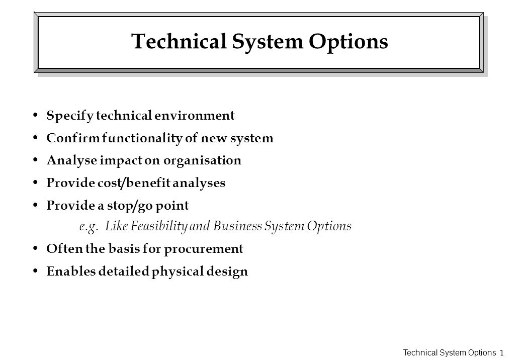 Technical System Options 2 Technical System Option Components End product of Stage contains following documents: – Technical Environment Description (TED) – System Description – Impact Analysis – Outline Development Plan – Cost/Benefit Analysis