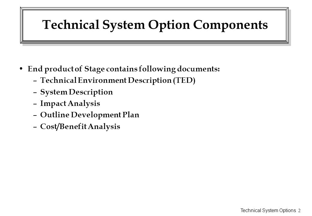 Technical System Options 3 Technical Environment Description Hardware Hardware TED is generic rather than specific System Diagram showing layout – number of terminals or PCs – printers – communication lines – processors – other devices Hardware also subject to System TED