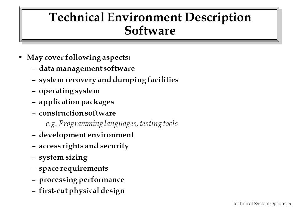 Technical System Options 5 Technical Environment Description Software May cover following aspects: – data management software – system recovery and du