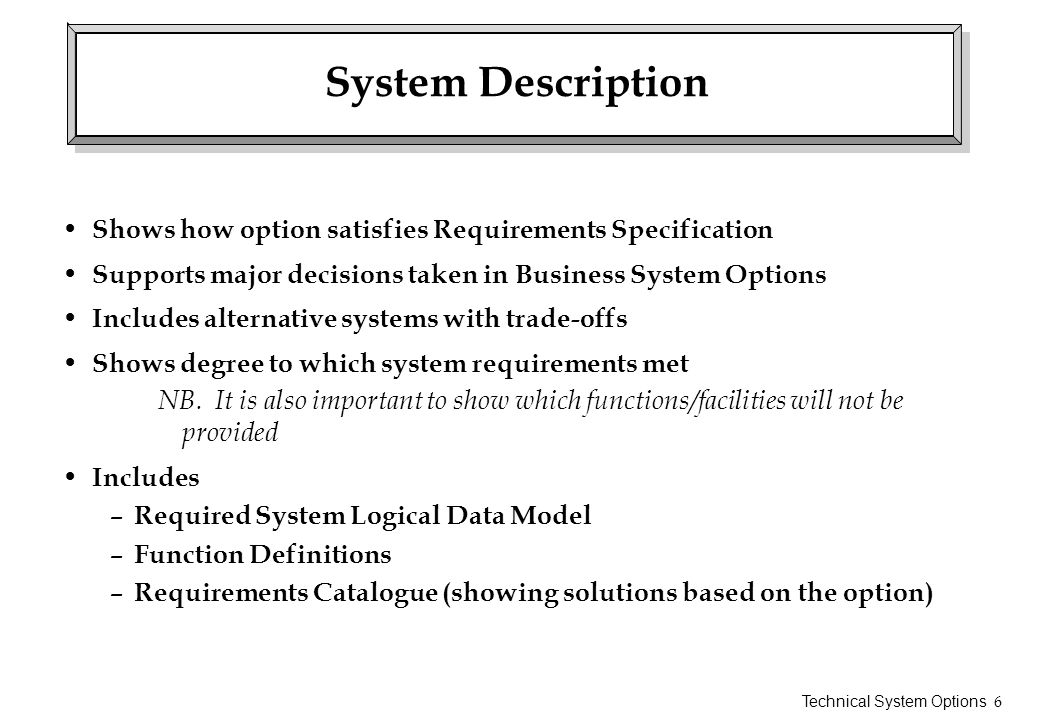 Technical System Options 7 Impact Analysis Explains effects on user environment Should cover – organisation and staffing – changes in user operating procedures – implementation considerations such as conversion – savings – comparative advantages and disadvantages of alternative TSOs Includes issues documented in following products: – Training Requirements Description – User Manuals Requirements Description – Testing Outline – Take-on Requirements Description